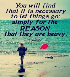 You will find that it is necessary to let things go; simply for the reason that they are heavy. ~ C. JoyBell C.