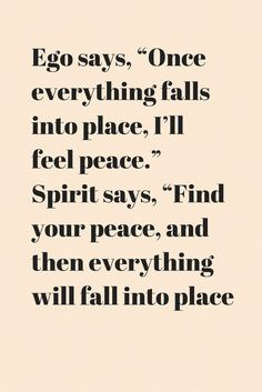 """Ego says, """"Once everything falls into place, I'll feel peace."""" Spirit says, """"Find your peace, and then everything"""