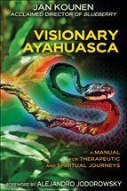 Visionary Ayahuasca A Manual for Therapeutic and Spiritual Journeys By (author)  Jan Kounen Foreword by  Alejandro Jodorowsky