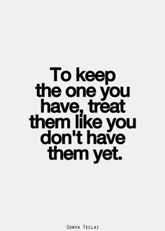 To keep the one you have, treat them like you don't have them yet.