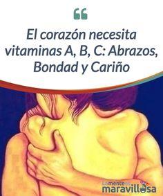 El corazón necesita vitaminas A, B, C: Abrazos, Bondad y Cariño   Necesitamos muchas cosas para #sobrevivir, pero una #indispensable es el sustento del corazón que siempre necesita #vitaminas para estar vivo.  #Emociones
