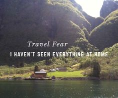Travel Fear: I Haven't Seen Everything at Home Yet