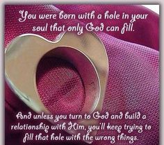Only God Can Fill The Heart. And When He Does It Shall Never Thirst Again.