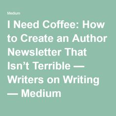 I Need Coffee: How to Create an Author Newsletter That Isn't Terrible — Writers on Writing — Medium