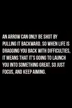 """""""An arrow can only be shot by pulling it backwards. So when life is dragging you back with difficulties remember it is about to launch you into something great! Encouraging quote"""