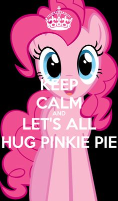 KEEP CALM AND LET'S ALL HUG PINKIE PIE