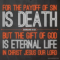 """Romans 6:23 """"For the payoff of sin is death, but the gift of God is eternal life in Christ Jesus our Lord."""""""