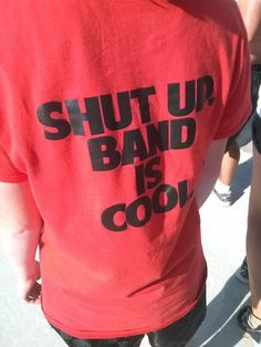 Shut Up. Band is Cool