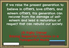 If we raise the present generation to believe in others, love others, and esteem others, this generation can recover from the damage of self-esteem and lead a restoration of respect that can rebuild our society. Jill Rigby Garner, Raising Respectful Children in a Disrespectful World