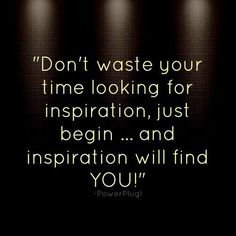 """""""Don't waste your time looking for inspiration, just begin...and inspiration will find you!"""""""