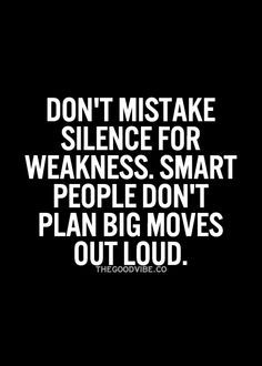 Don't mistake silence for weakness. Smart people don't plan big moves out loud.
