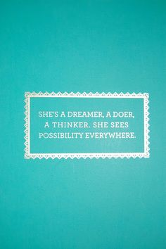 She's a dreamer, a doer, a thinker. She sees possibility everywhere.