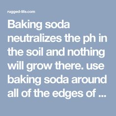 Baking soda neutralizes the ph in the soil and nothing will grow there. use baking soda around all of the edges of flower beds to keep the grass and weeds from growing into beds. Just sprinkle it onto the soil so that it covers it lightly. Do this twice a year - spring and fall. - rugged life