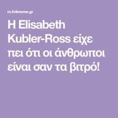 Η Elisabeth Kubler-Ross είχε πει ότι οι άνθρωποι είναι σαν τα βιτρό! Healthy Living, Healthy Life, Healthy Lifestyle