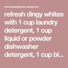 refresh dingy whites with 1 cup laundry detergent, 1 cup liquid or powder dishwasher detergent, 1 cup bleach, 1 cup white distilled vinegar, 3/4 cup borax - Amazing Interior Design