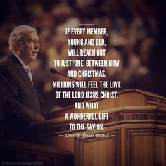 If every member, young and old, will reach out to just 'one' between now and Christmas, millions will feel the love of the Lord Jesus Christ. And what a wonderful gift to the Gospel. -- M. Russell Ballard