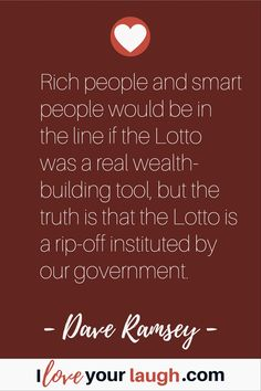 Dave Ramsey inspirational quote: Rich people and smart people would be in the line if the Lotto was a real wealth-building tool, but the truth is that the Lotto is a rip-off instituted by our government. This Is Us Quotes, Quotes To Live By, Uplifting Quotes, Inspirational Quotes, Empowering Quotes, Budget Quotes, Dave Ramsey Quotes, Financial Guru, Smart People