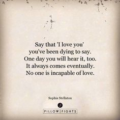 Say that 'I love you' you've been dying to say. One day you will hear it, too. It always comes eventually. No one is incapable of love.
