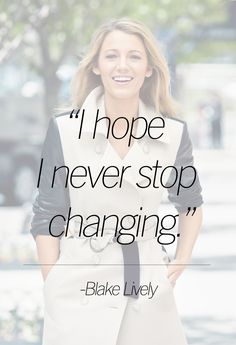"""I hope I never stop changing."" -Blake Lively"