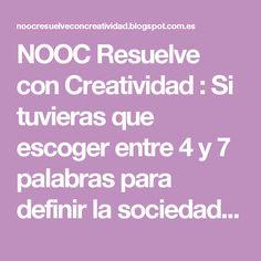 NOOC Resuelve con Creatividad : Si tuvieras que escoger entre 4 y 7 palabras para definir la sociedad y el momento que vives, ¿qué términos escogerías?