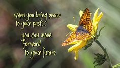 When you bring peace to your past, you can move forward to your future.