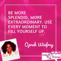 Be more splendid, more extraordinary. Use every moment to fill yourself up. @Oprah