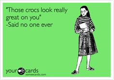 'Those crocs look really great on you' -Said no one ever.