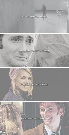 The Doctor + Rose Tyler: There are no happy endings. Endings are the worst part. So just give me a happy middle and a very happy start. #doctorwho