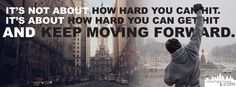 """It's not about how hard you can hit. It's about how hard you can get hit and keep moving forward."""