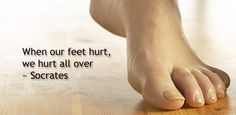 When our feet hurt, we hurt all over    ~ Socrates