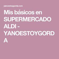 Mis básicos en SUPERMERCADO ALDI - YANOESTOYGORDA