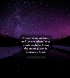 Always show kindness and love to others. Your words might be filling the empty places in someone's heart.