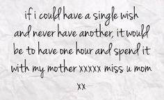 I Miss You Mom Quotes   ... be to have one hour and spend it with my mother xxxxx miss u mom xx
