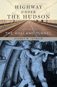 """Robert W. Jackson's """"Highway Under the Hudson"""" tells the story of the ingenuity, political intrigue, personal sacrifice and human drama behind the great engineering project of the Holland Tunnel."""