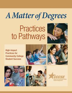"""A Matter of Degrees: Practices to Pathways: High-Impact Practices for Community College Student Success. A report from the Center for Community College Student Engagement (2014). """"This report focuses on the critical next-level challenge in community college work: strengthening student success by identifying the educational practices that matter most and integrating them into coherent academic and career pathways for all students."""" (Quote from report)"""
