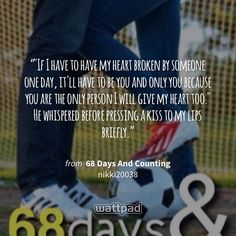 """""""""""If I have to have my heart broken by someone one day, it'll have to be you and only you because you are the only person I will give my heart too."""" He whispered before pressing a kiss to my lips briefly."""" - from 68 Days And Counting - Wattpad"""