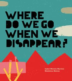 """Where Do We Go When We Disappear?"", Isabel Minhós Martins (ill. by Madalena Matoso) 2013"