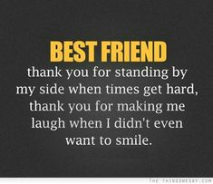 Best friend thank you for standing by my side when times get hard thank you for making me laugh when I didn't even want to smile