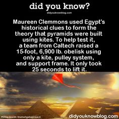 Maureen Clemmons used Egypt's historical clues to form the theory that pyramids were built using kites. To help test it, a team from Caltech raised a 15-foot, 6,900 lb. obelisk using only a kite, pulley system, and support frame. It only took 25 seconds to lift it.  Source