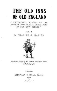 The old inns of old England; a picturesque account of the ancient and storied hostelries of our own country by Harper, Charles George, 1863-  Published 1906 Topics Taverns (Inns)