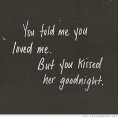 You told me you loved me but you kissed her goodnight