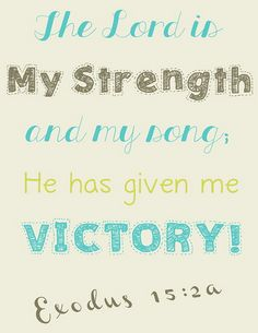 Exodus 15:2a...The Lord is my strength and my song