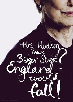 """Mrs Hudson leave Baker Street? England would fall!"" & with that statement, Sherlock shows that he does in fact care for someone: Mrs Hudson is his stability."