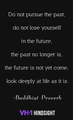 Do not pursue the past Do not lose yourself in the future. The past no longer is. The future has not yet come. Looking deeply at life as it is In the very here and now, The practitioner dwells In stability and freedom. Great Quotes, Quotes To Live By, Me Quotes, Motivational Quotes, Funny Quotes, Inspirational Quotes, The Words, Cool Words, Good Thoughts