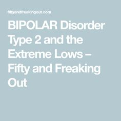 BIPOLAR Disorder Type 2 and the Extreme Lows – Fifty and Freaking Out