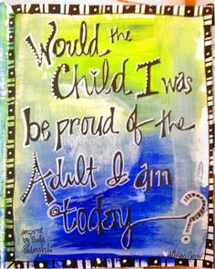 Would the child I was be proud of the adult I am today?