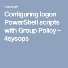 Configuring logon PowerShell scripts with Group Policy – 4sysops