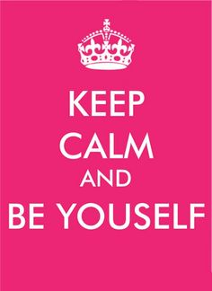 Keep calm and be yourself..