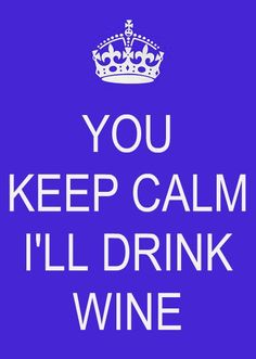 You keep calm.  I'll drink wine.