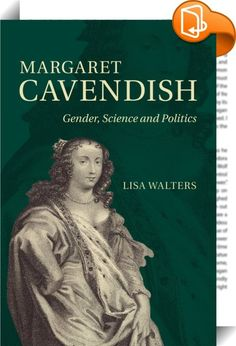 Margaret Cavendish    :  It is often thought that the numerous contradictory perspectives in Margaret Cavendish s writings demonstrate her inability to reconcile her feminism with her conservative  royalist politics. In this book Lisa Walters challenges this view and demonstrates that Cavendish s ideas more closely resemble republican thought  and that her methodology is the foundation for subversive political  scientific and gender theories. With an interdisciplinary focus Walters clo...